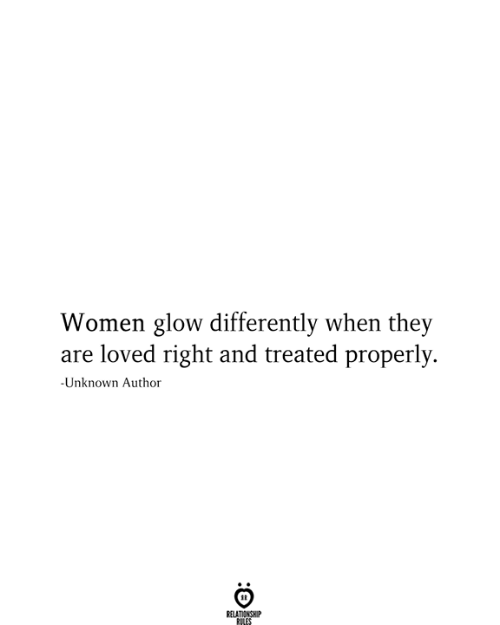 Women, Unknown, and They: Women glow differently when they  are loved right and treated properly  -Unknown Author  RELATIONSHIP  RILES