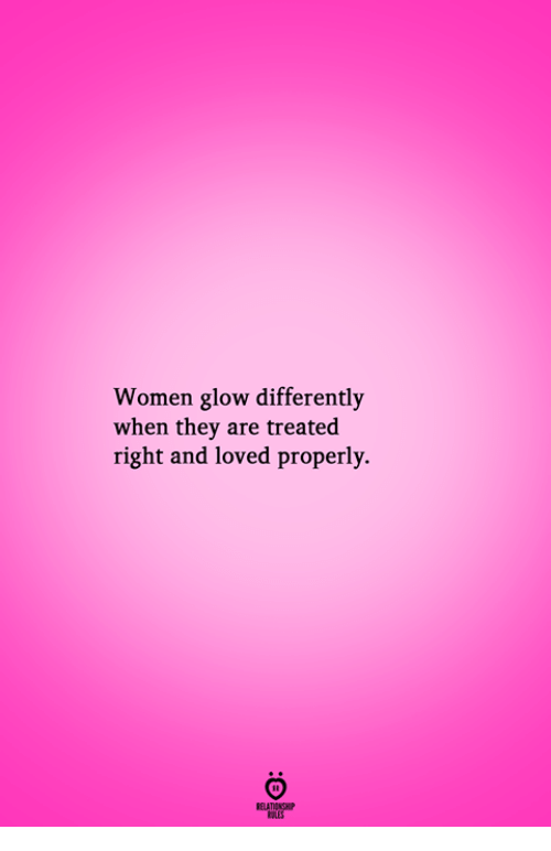pes: Women glow differently  when they are treated  right and loved properly.  RELATIONGH  PES