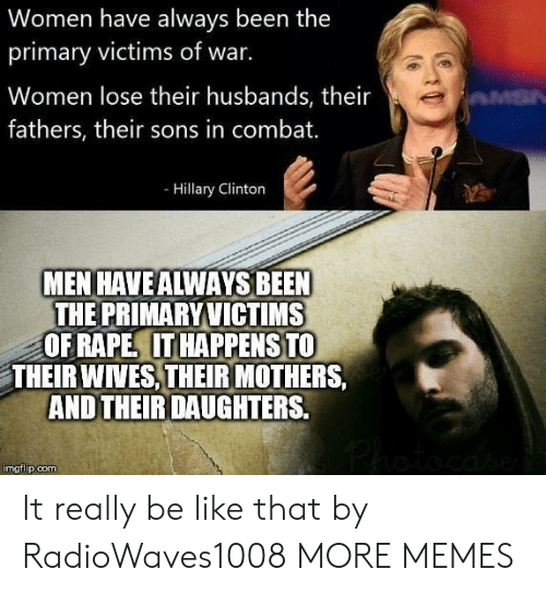 Their Wives: Women have always been the  primary victims of war.  Women lose their husbands, their  fathers, their sons in combat.  - Hillary Clinton  MEN HAVEALWAYS BEEN  THE PRIMARYVICTIMS  OF RAPE. IT HAPPENSTO  THEIR WIVES,THEIR MOTHERS  AND THEIR DAUGHTERS.  imgflip.com It really be like that by RadioWaves1008 MORE MEMES