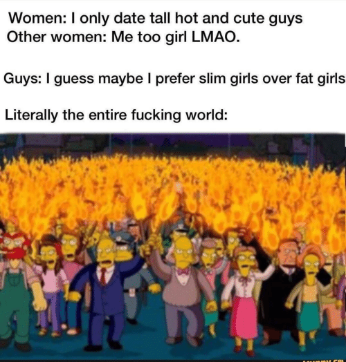 me too: Women: I only date tall hot and cute guys  Other women: Me too girl LMAO.  Guys: I guess maybe I prefer slim girls over fat girls  Literally the entire fucking world: