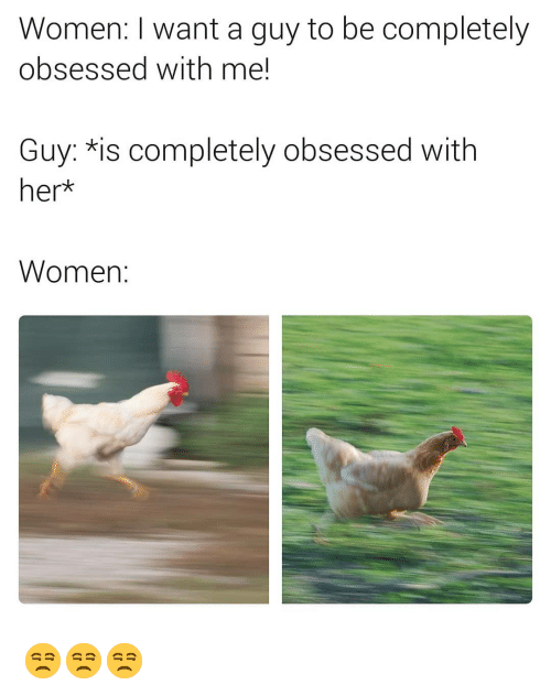 Women, Dank Memes, and Her: Women: I want a guy to be completely  obsessed with me!  Guy: *is completely obsessed with  her*  Women: 😒😒😒