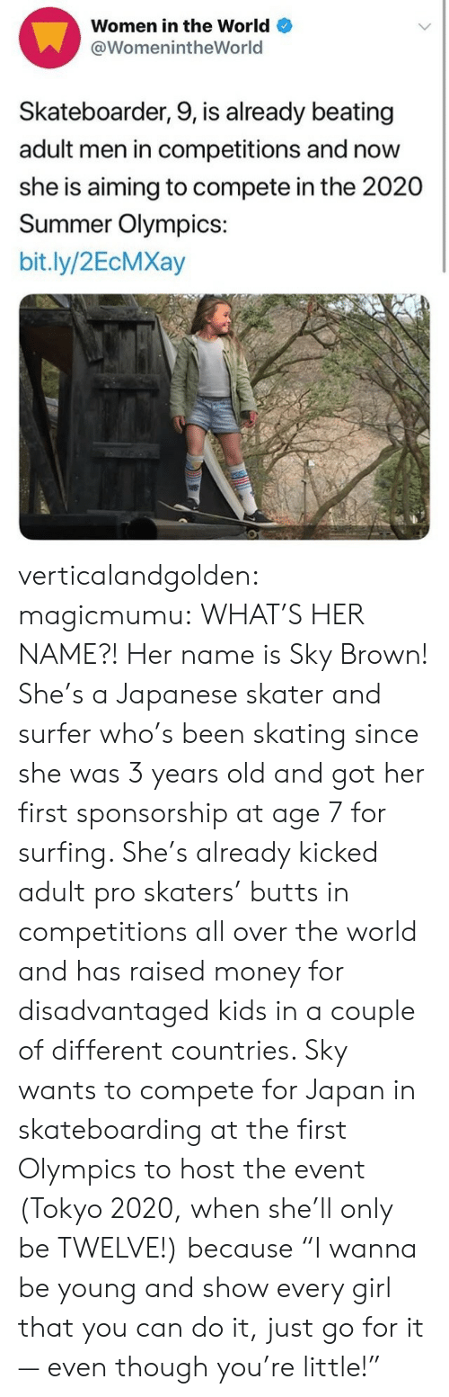 "surfing: Women in the World  @WomenintheWorld  Skateboarder, 9, is already beating  adult men in competitions and now  she is aiming to compete in the 2020  Summer Olympics:  bit.ly/2EcMXay verticalandgolden:  magicmumu:  WHAT'S HER NAME?!  Her name is Sky Brown! She's a Japanese skater and surfer who's been skating since she was 3 years old and got her first sponsorship at age 7 for surfing. She's already kicked adult pro skaters' butts in competitions all over the world and has raised money for disadvantaged kids in a couple of different countries. Sky wants to compete for Japan in skateboarding at the first Olympics to host the event (Tokyo 2020, when she'll only be TWELVE!) because ""I wanna be young and show every girl that you can do it, just go for it — even though you're little!"""