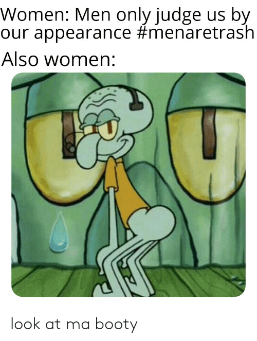 Booty, SpongeBob, and Women: Women: Men only judge us by  our appearance #menaretrash  Also women: look at ma booty