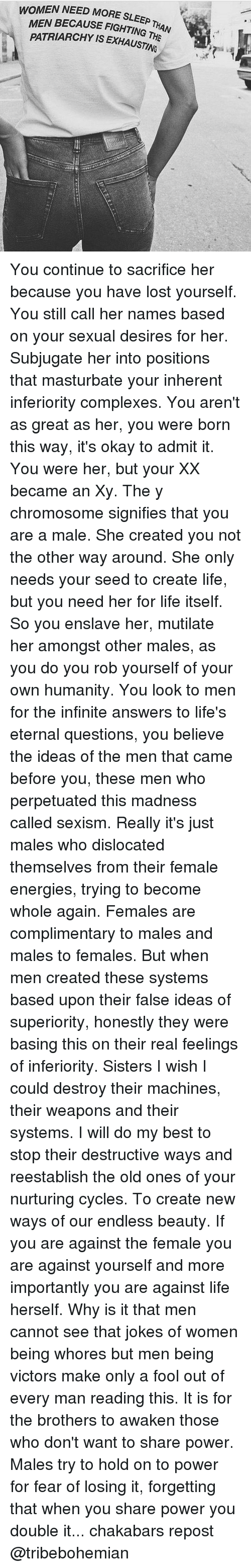 Honestity: WOMEN NEED MORE SLEEP  E SLEEP THAN  MEN BECAUSE FIGHTING T  ING THE  H  PATRIARCHY IS EXHAUSTING ari4P You continue to sacrifice her because you have lost yourself. You still call her names based on your sexual desires for her. Subjugate her into positions that masturbate your inherent inferiority complexes. You aren't as great as her, you were born this way, it's okay to admit it. You were her, but your XX became an Xy. The y chromosome signifies that you are a male. She created you not the other way around. She only needs your seed to create life, but you need her for life itself. So you enslave her, mutilate her amongst other males, as you do you rob yourself of your own humanity. You look to men for the infinite answers to life's eternal questions, you believe the ideas of the men that came before you, these men who perpetuated this madness called sexism. Really it's just males who dislocated themselves from their female energies, trying to become whole again. Females are complimentary to males and males to females. But when men created these systems based upon their false ideas of superiority, honestly they were basing this on their real feelings of inferiority. Sisters I wish I could destroy their machines, their weapons and their systems. I will do my best to stop their destructive ways and reestablish the old ones of your nurturing cycles. To create new ways of our endless beauty. If you are against the female you are against yourself and more importantly you are against life herself. Why is it that men cannot see that jokes of women being whores but men being victors make only a fool out of every man reading this. It is for the brothers to awaken those who don't want to share power. Males try to hold on to power for fear of losing it, forgetting that when you share power you double it... chakabars repost @tribebohemian
