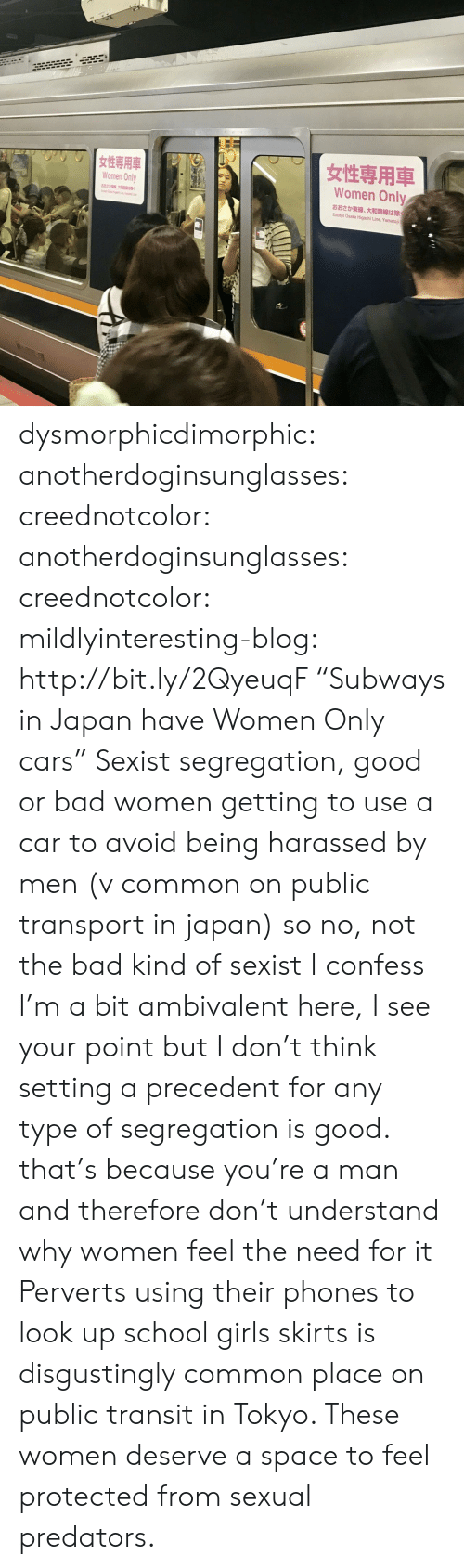 "Bad, Cars, and Girls: Women Only  Women Only  882  K  Except Osaka Higashi Line, Yamatoji dysmorphicdimorphic: anotherdoginsunglasses:  creednotcolor:   anotherdoginsunglasses:   creednotcolor:   mildlyinteresting-blog:  http://bit.ly/2QyeuqF ""Subways in Japan have Women Only cars""  Sexist segregation, good or bad   women getting to use a car to avoid being harassed by men (v common on public transport in japan) so no, not the bad kind of sexist    I confess I'm a bit ambivalent here, I see your point but I don't think setting a precedent for any type of segregation is good.   that's because you're a man and therefore don't understand why women feel the need for it   Perverts using their phones to look up school girls skirts is disgustingly common place on public transit in Tokyo. These women deserve a space to feel protected from sexual predators."