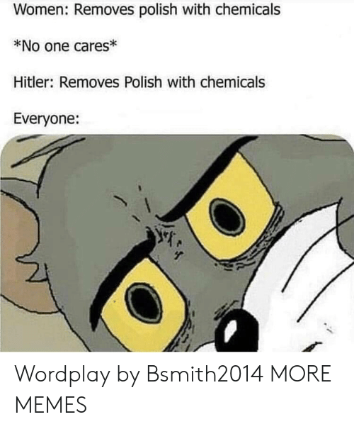 Dank, Memes, and Target: Women: Removes polish with chemicals  *No one cares  Hitler: Removes Polish with chemicals  Everyone: Wordplay by Bsmith2014 MORE MEMES