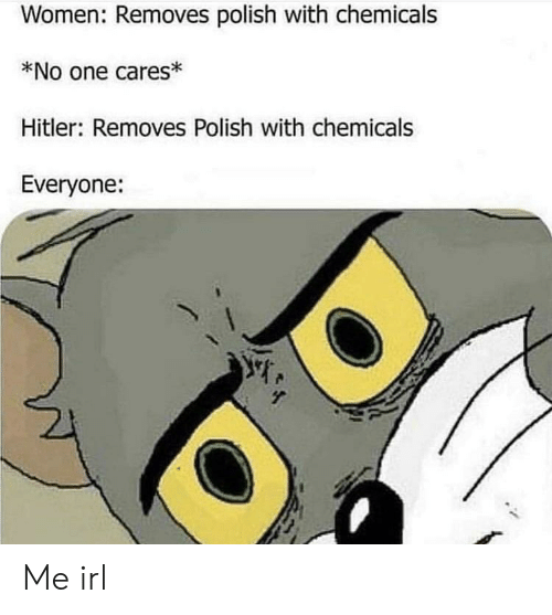 Hitler, Women, and Irl: Women: Removes polish with chemicals  *No one cares*  Hitler: Removes Polish with chemicals  Everyone: Me irl