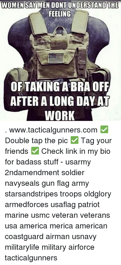 America, Friends, and Memes: WOMEN SAY MEN DONTUNDERSTAND THE  FEELING  OFTAKINGA BRA OFF  AFTER A LONG DAY AT  WORK . www.tacticalgunners.com ✅ Double tap the pic ✅ Tag your friends ✅ Check link in my bio for badass stuff - usarmy 2ndamendment soldier navyseals gun flag army starsandstripes troops oldglory armedforces usaflag patriot marine usmc veteran veterans usa america merica american coastguard airman usnavy militarylife military airforce tacticalgunners