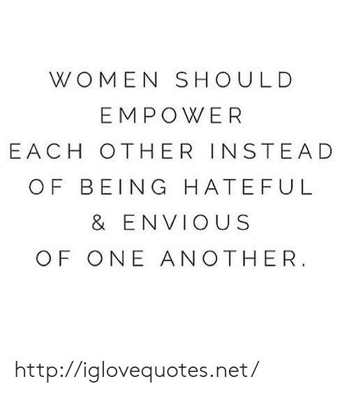 hateful: WOMEN SHOULD  EMPOWER  EACH OTHER INSTEAD  OF BEING HATEFUL  & ENVIOUS  OF ONE ANOTHER http://iglovequotes.net/