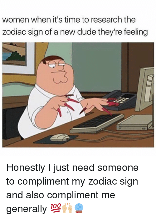 Dude, Memes, and Time: women when it's time to research the  zodiac sign of a new dude they're feeling Honestly I just need someone to compliment my zodiac sign and also compliment me generally 💯🙌🏼🔮