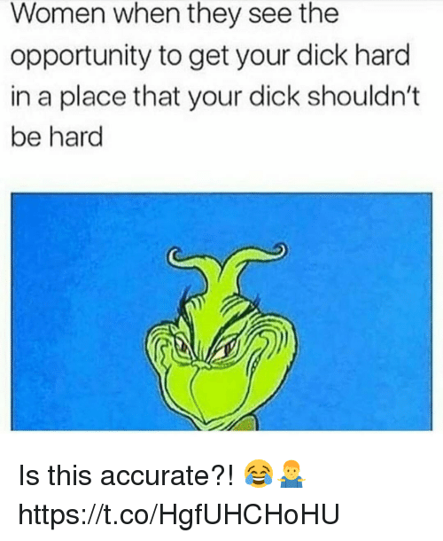 Dick, Opportunity, and Women: Women when they see the  opportunity to get your dick hard  in a place that your dick shouldn't  be hard Is this accurate?! 😂🤷♂️ https://t.co/HgfUHCHoHU