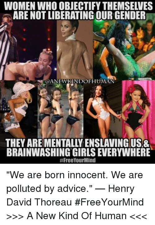 """Pollute: WOMEN WHO OBJECTIFY THEMSELVES  ARE NOT LIBERATING OUR GENDER  @ANEWKIN DOF HUMAN  THEY ARE MENTALLY ENSLAVING USA  BRAINWASHING GIRLS EVERYWHERE  """"We are born innocent. We are polluted by advice."""" — Henry David Thoreau  #FreeYourMind  >>> A New Kind Of Human <<<"""
