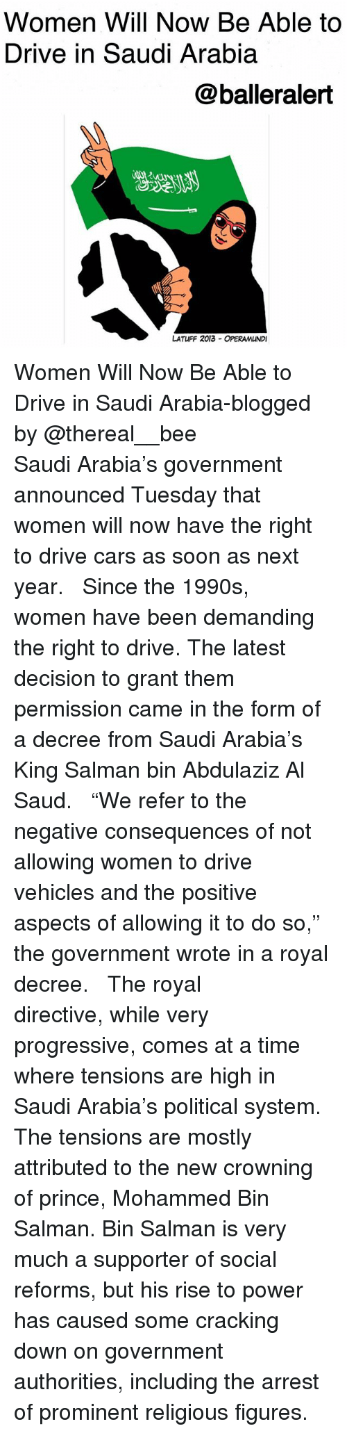 """Cars, Memes, and Prince: Women Will Now Be Able to  Drive in Saudi Arabia  @balleralert  じ2  LATUFF 2013 OPERAMUNDI Women Will Now Be Able to Drive in Saudi Arabia-blogged by @thereal__bee ⠀⠀⠀⠀⠀⠀⠀⠀⠀ ⠀⠀ Saudi Arabia's government announced Tuesday that women will now have the right to drive cars as soon as next year. ⠀⠀⠀⠀⠀⠀⠀⠀⠀ ⠀⠀ Since the 1990s, women have been demanding the right to drive. The latest decision to grant them permission came in the form of a decree from Saudi Arabia's King Salman bin Abdulaziz Al Saud. ⠀⠀⠀⠀⠀⠀⠀⠀⠀ ⠀⠀ """"We refer to the negative consequences of not allowing women to drive vehicles and the positive aspects of allowing it to do so,"""" the government wrote in a royal decree. ⠀⠀⠀⠀⠀⠀⠀⠀⠀ ⠀⠀ The royal directive, while very progressive, comes at a time where tensions are high in Saudi Arabia's political system. The tensions are mostly attributed to the new crowning of prince, Mohammed Bin Salman. Bin Salman is very much a supporter of social reforms, but his rise to power has caused some cracking down on government authorities, including the arrest of prominent religious figures."""