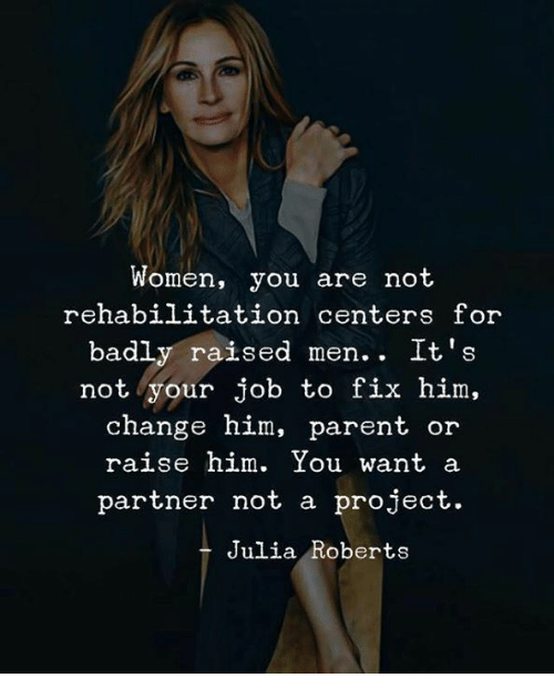 roberts: Women, you are not  rehabilitation centers for  badly raised men. . It's  not your job to fix him,  change him, parent or  raise him. You want a  partner not a project.  Julia Roberts