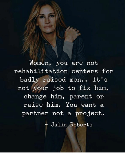roberts: Women, you are not  rehabilitation centers for  badly raised men.. It's  not your job to fix him,  change him, parent  or  raise him. You want a  partner not a project.  Julia Roberts