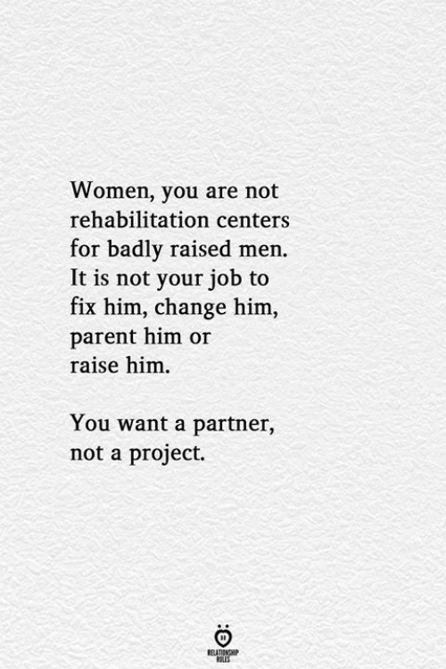 Women, Change, and Job: Women, you are not  rehabilitation centers  for badly raised men.  It is not your job to  fix him, change him,  parent him or  raise him  You want a partner,  not a project.  RELATIONSHIP  LES