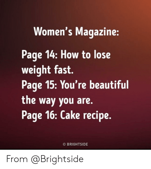 Womens: Women's Magazine:  Page 14: How to lose  weight fast.  Page 15:You're beautiful  the way you are.  Page 16: Cake recipe.  O BRIGHTSIDE From @Brightside