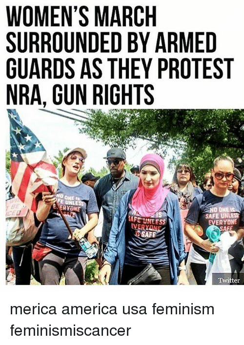 America, Feminism, and Memes: WOMEN'S MARCH  SURROUNDED BY ARMED  GUARDS AS THEY PROTEST  NRA, GUN RIGHTS  FE UNLE  NO ONE  SAFE UN  SAFE UNLESS  ERYONE  AFE  SAFE  Twitter merica america usa feminism feminismiscancer