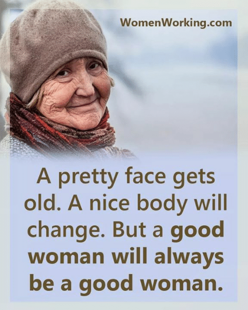 Good, Old, and Change: WomenWorking.com  A pretty face gets  old. A nice body will  change. But a good  woman will always  be a good woman