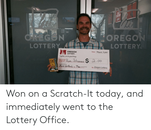 immediately: Won on a Scratch-It today, and immediately went to the Lottery Office.
