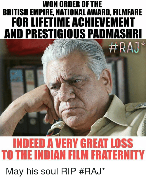 Empire, Fraternity, and Memes: WON ORDER OF THE  BRITISH EMPIRE, NATIONAL AWARD, FILMFARE  FOR LIFETIME ACHIEVEMENT  AND PRESTIGIOUS PADMASHRI  HRAJ  INDEED AVERY GREAT LOSS  TO THE INDIAN FILM FRATERNITY May his soul RIP #RAJ*