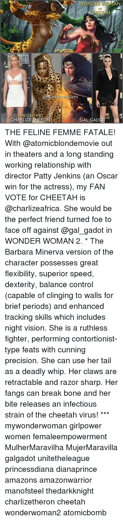Memes, Whip, and Control: WOND  AN  vs  CHEETA  ONDERVAUGHN  @WONDERVAUGHN  N CASTING  CHARLIZE THERO  GAL GAD THE FELINE FEMME FATALE! With @atomicblondemovie out in theaters and a long standing working relationship with director Patty Jenkins (an Oscar win for the actress), my FAN VOTE for CHEETAH is @charlizeafrica. She would be the perfect friend turned foe to face off against @gal_gadot in WONDER WOMAN 2. * The Barbara Minerva version of the character possesses great flexibility, superior speed, dexterity, balance control (capable of clinging to walls for brief periods) and enhanced tracking skills which includes night vision. She is a ruthless fighter, performing contortionist-type feats with cunning precision. She can use her tail as a deadly whip. Her claws are retractable and razor sharp. Her fangs can break bone and her bite releases an infectious strain of the cheetah virus! *** mywonderwoman girlpower women femaleempowerment MulherMaravilha MujerMaravilla galgadot unitetheleague princessdiana dianaprince amazons amazonwarrior manofsteel thedarkknight charlizetheron cheetah wonderwoman2 atomicbomb