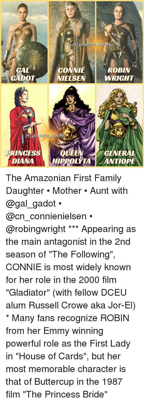 """Gladiator, Memes, and Russell Crowe: WOND  ROBIN  GAL  CONNIE  GADOT NIELSEN  WRIGHT  PRINCESS  QUEEN  GENERAL  DIANA  HIPPOLYTA  ANTIOPE The Amazonian First Family Daughter • Mother • Aunt with @gal_gadot • @cn_connienielsen • @robingwright *** Appearing as the main antagonist in the 2nd season of """"The Following"""", CONNIE is most widely known for her role in the 2000 film """"Gladiator"""" (with fellow DCEU alum Russell Crowe aka Jor-El) * Many fans recognize ROBIN from her Emmy winning powerful role as the First Lady in """"House of Cards"""", but her most memorable character is that of Buttercup in the 1987 film """"The Princess Bride"""""""