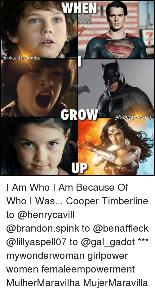 Memes, Gal Gadot, and 🤖: @WOND  WHEN  GROW  UP I Am Who I Am Because Of Who I Was... Cooper Timberline to @henrycavill @brandon.spink to @benaffleck @lillyaspell07 to @gal_gadot *** mywonderwoman girlpower women femaleempowerment MulherMaravilha MujerMaravilla