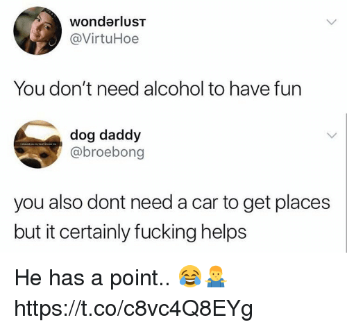 Fucking, Memes, and Alcohol: wondarluST  @VirtuHoe  You don't need alcohol to have fun  dog daddy  @broebong  you also dont need a car to get places  but it certainly fucking helps He has a point.. 😂🤷♂️ https://t.co/c8vc4Q8EYg