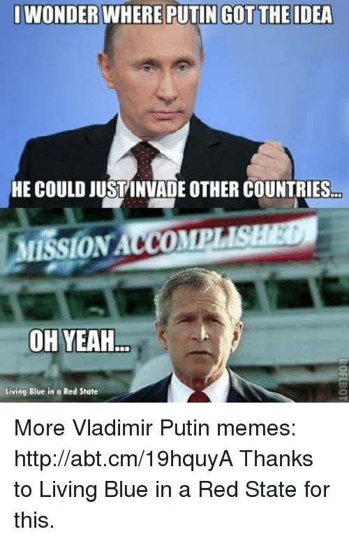 Memes, Vladimir Putin, and Yeah: WONDER WHERE PUTIN GOT THE IDEA  HE COULD JUSTINVADE OTHER COUNTRIES  ON  OH YEAH  Living Blue in a Red State More Vladimir Putin memes: http://abt.cm/19hquyA  Thanks to Living Blue in a Red State for this.
