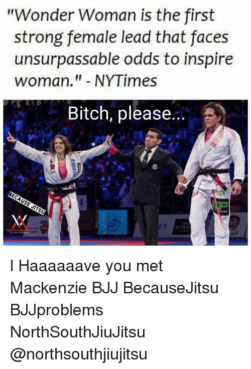 """Bitch, Memes, and Nytimes: """"Wonder Woman is the first  strong female lead that faces  unsurpassable odds to inspire  woman."""" NYTimes  Bitch, please l Haaaaaave you met Mackenzie BJJ BecauseJitsu BJJproblems NorthSouthJiuJitsu @northsouthjiujitsu"""