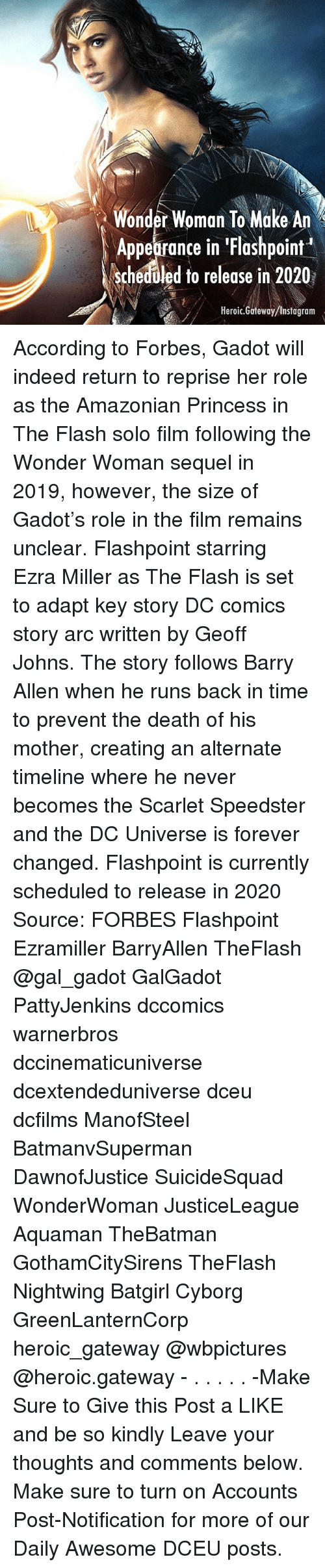 Instagram, Memes, and Death: Wonder Woman To Make An  Appearance in 'Flashpoint  scheduled to release in 2020  Heroic.Garteway /Instagram According to Forbes, Gadot will indeed return to reprise her role as the Amazonian Princess in The Flash solo film following the Wonder Woman sequel in 2019, however, the size of Gadot's role in the film remains unclear. Flashpoint starring Ezra Miller as The Flash is set to adapt key story DC comics story arc written by Geoff Johns. The story follows Barry Allen when he runs back in time to prevent the death of his mother, creating an alternate timeline where he never becomes the Scarlet Speedster and the DC Universe is forever changed. Flashpoint is currently scheduled to release in 2020 Source: FORBES Flashpoint Ezramiller BarryAllen TheFlash @gal_gadot GalGadot PattyJenkins dccomics warnerbros dccinematicuniverse dcextendeduniverse dceu dcfilms ManofSteel BatmanvSuperman DawnofJustice SuicideSquad WonderWoman JusticeLeague Aquaman TheBatman GothamCitySirens TheFlash Nightwing Batgirl Cyborg GreenLanternCorp heroic_gateway @wbpictures @heroic.gateway - . . . . . -Make Sure to Give this Post a LIKE and be so kindly Leave your thoughts and comments below. Make sure to turn on Accounts Post-Notification for more of our Daily Awesome DCEU posts.