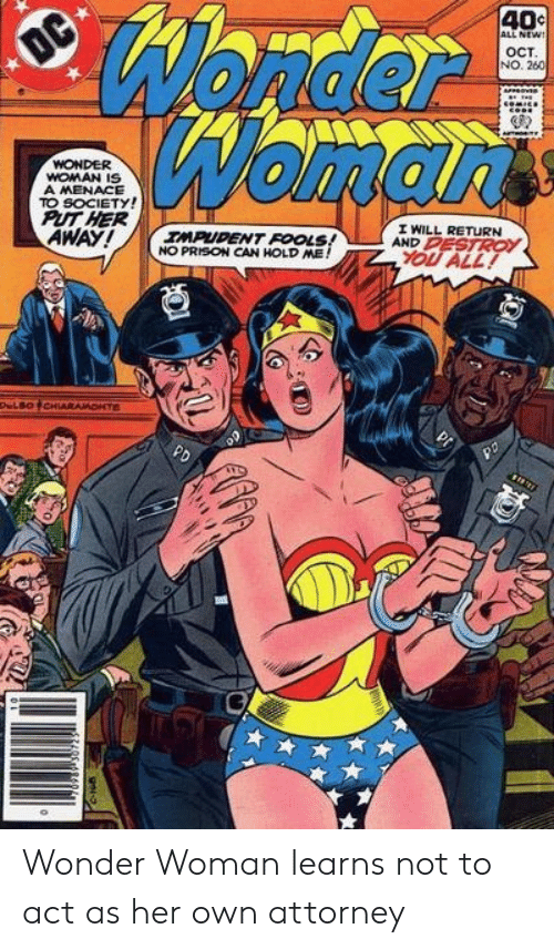 Prison, Wonder Woman, and Wonder: Wonder  Womarts  40c  ALL NEW!  OC  OCT  NO. 260  WONDER  WOMAN IS  A MENACE  TO SOCIETY!  PUT HER  AWAY!  I WILL RETURN  AND PESTROY  IMPUDENT FOOLS!  NO PRISON CAN HOLD ME!  YOU ALL!  DeLBOCHIARAMONTE  PD Wonder Woman learns not to act as her own attorney