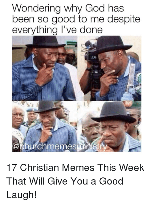 Christian Memes: Wondering why God has  been so good to me despite  everythina I've done 17 Christian Memes This Week That Will Give You a Good Laugh!