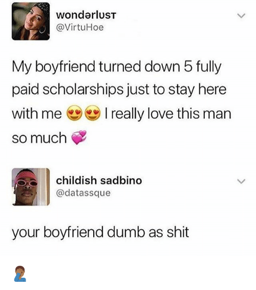 Dumb, Love, and Shit: wonderlusT  @VirtuHoe  My boyfriend turned down 5 fully  paid scholarships just to stay here  with me really love this man  so much  childish sadbino  @datassque  your boyfriend dumb as shit 🤦🏾‍♂️