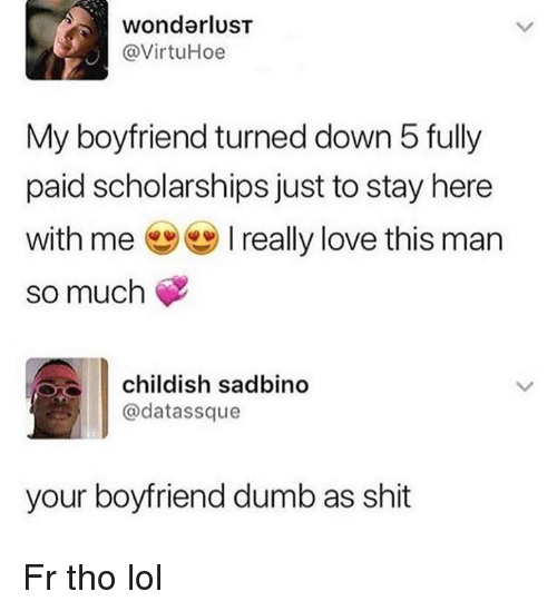 Dumb, Lol, and Love: wonderlusT  @VirtuHoe  My boyfriend turned down 5 fully  paid scholarships just to stay here  with me ( ) I really love this man  so much  childish sadbino  @datassque  your boyfriend dumb as shit Fr tho lol