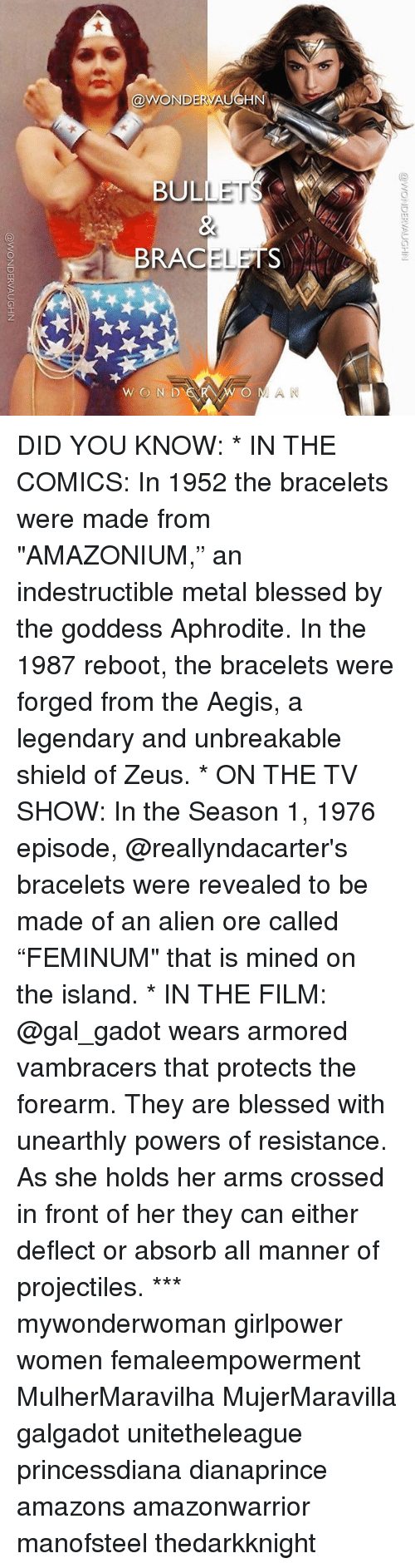 "Blessed, Memes, and Alien: @WONDERVA  BULLET  BRACELETS  WON D  O MAN DID YOU KNOW: * IN THE COMICS: In 1952 the bracelets were made from ""AMAZONIUM,"" an indestructible metal blessed by the goddess Aphrodite. In the 1987 reboot, the bracelets were forged from the Aegis, a legendary and unbreakable shield of Zeus. * ON THE TV SHOW: In the Season 1, 1976 episode, @reallyndacarter's bracelets were revealed to be made of an alien ore called ""FEMINUM"" that is mined on the island. * IN THE FILM: @gal_gadot wears armored vambracers that protects the forearm. They are blessed with unearthly powers of resistance. As she holds her arms crossed in front of her they can either deflect or absorb all manner of projectiles. *** mywonderwoman girlpower women femaleempowerment MulherMaravilha MujerMaravilla galgadot unitetheleague princessdiana dianaprince amazons amazonwarrior manofsteel thedarkknight"