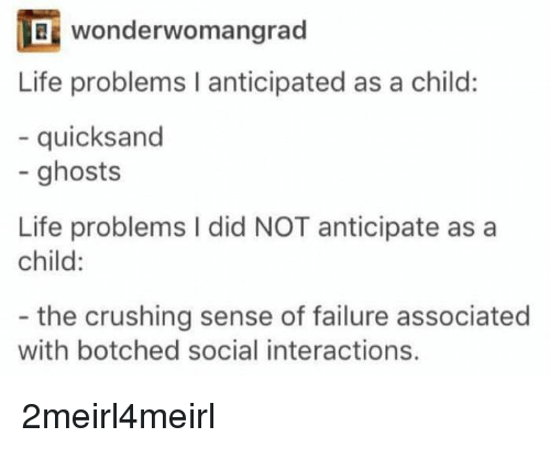 Life, Failure, and Ghosts: wonderwo mangrad  Life problems I anticipated as a child:  - quicksand  - ghosts  Life problems I did NOT anticipate as a  child:  - the crushing sense of failure associated  with botched social interactions. 2meirl4meirl
