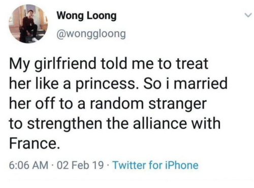 Iphone, Twitter, and France: Wong Loong  @wonggloong  My girlfriend told me to treat  her like a princess. So i married  her off to a random stranger  to strengthen the alliance with  France.  6:06 AM. 02 Feb 19 Twitter for iPhone