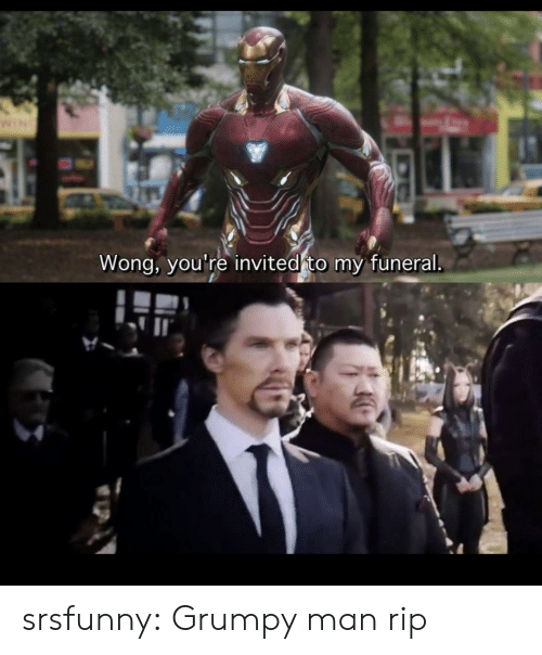 Tumblr, Blog, and Net: Wong, you're invited to my funeral srsfunny:  Grumpy man rip