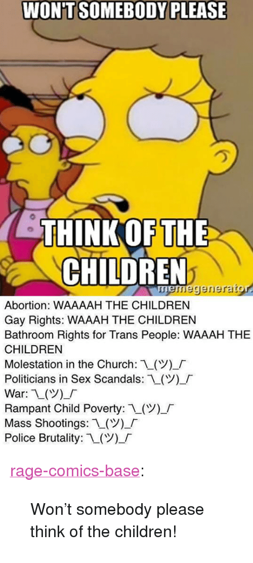 """Rampant: WON'T SOMEBODY PLEASE  HINK OF THE  CHILDREN  neregerierarg  Abortion: WAAAAH THE CHILDREN  Gay Rights: WAAAH THE CHILDREN  Bathroom Rights for Trans People: WAAAH THE  CHILDREN  Molestation in the Church: L(V)-「  Politicians in Sex Scandals:L(Y),「  War: 1()_  Rampant Child Poverty: 1(ツー「  Mass Shootings: L(  Police Brutality: 1-(Y)-「 <p><a href=""""http://ragecomicsbase.com/post/160460784382/wont-somebody-please-think-of-the-children"""" class=""""tumblr_blog"""">rage-comics-base</a>:</p>  <blockquote><p>Won't somebody please think of the children!</p></blockquote>"""