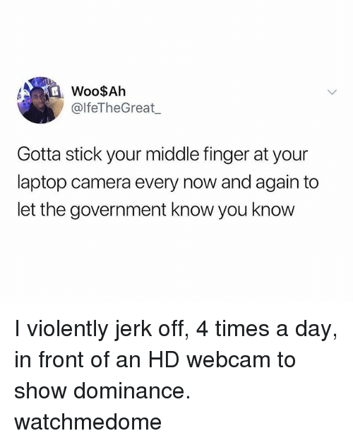 Memes, Camera, and Laptop: Woo$Ah  @lfeTheGreat  Gotta stick your middle finger at your  laptop camera every now and again to  let the government know you know I violently jerk off, 4 times a day, in front of an HD webcam to show dominance. watchmedome