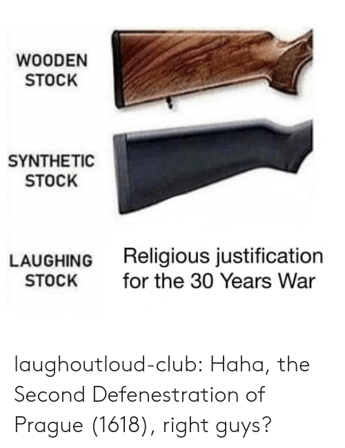 Prague: WOODEN  STOCK  SYNTHETIC  STOCK  LAUGHING  STOCK  Religious justification  for the 30 Years War laughoutloud-club:  Haha, the Second Defenestration of Prague (1618), right guys?