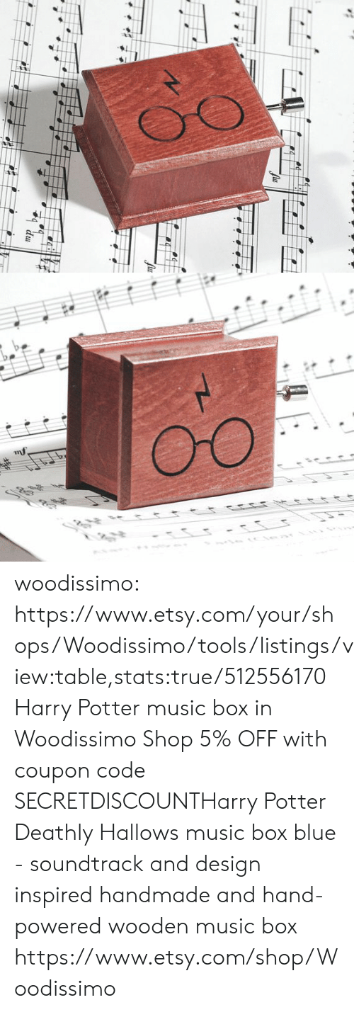 listings: woodissimo: https://www.etsy.com/your/shops/Woodissimo/tools/listings/view:table,stats:true/512556170 Harry Potter music box in Woodissimo Shop 5% OFF with coupon code SECRETDISCOUNTHarry Potter Deathly Hallows music box blue - soundtrack and design inspired handmade and hand-powered wooden music box https://www.etsy.com/shop/Woodissimo