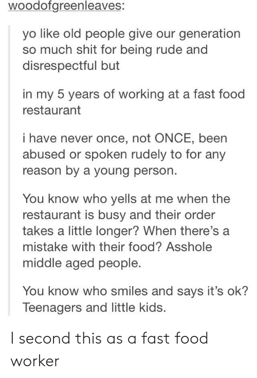 Fast Food, Food, and Old People: woodofgreenleaves:  yo like old people give our generation  so much shit for being rude and  disrespectful but  in my 5 years of working at a fast food  restaurant  i have never once, not ONCE, been  abused or spoken rudely to for any  reason by a young person.  You know who yells at me when the  restaurant is busy and their order  takes a little longer? When there's a  mistake with their food? Asshole  middle aged people.  You know who smiles and says it's ok?  Teenagers and little kids. I second this as a fast food worker