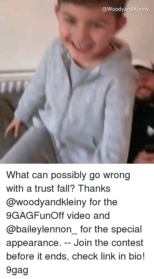 9gag, Fall, and Memes: @WoodyandKleiny What can possibly go wrong with a trust fall? Thanks @woodyandkleiny for the 9GAGFunOff video and @baileylennon_ for the special appearance. -- Join the contest before it ends, check link in bio! 9gag