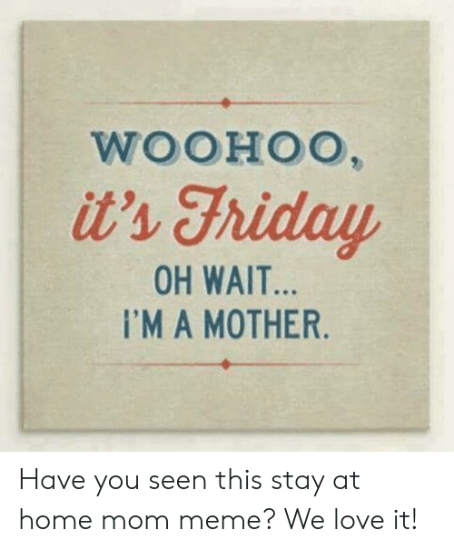Love, Meme, and Home: WOOHOO,  it's Fhiday  OH WAIT...  I'MA MOTHER. Have you seen this stay at home mom meme? We love it!