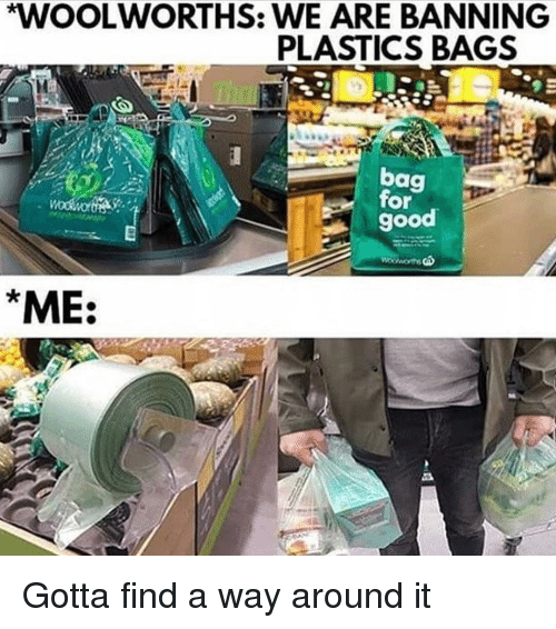 Memes, Good, and 🤖: WOOLWORTHS: WE ARE BANNING  PLASTICS BAGS  bag  for  good  ME: Gotta find a way around it