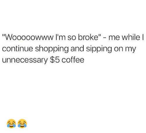 """Memes, Shopping, and Coffee: """"Wooooowww I'm so broke"""" - me while l  continue shopping and sipping on my  unnecessary $5 coffee 😂😂"""