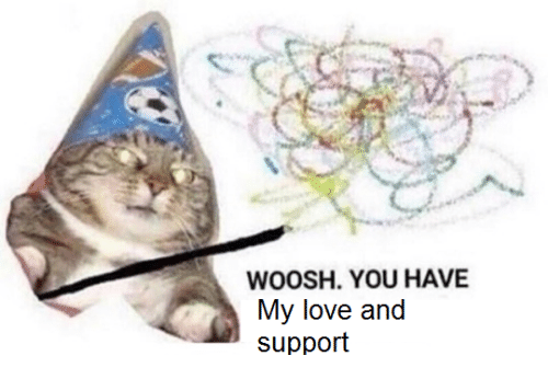 Love, You, and Support: WOOSH. YOU HAVE  My love and  support